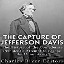 The Capture of Jefferson Davis: The History of the Confederate President's Attempt to Escape the Union Army Audiobook by  Charles River Editors Narrated by Jim D. Johnston
