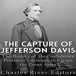 The Capture of Jefferson Davis: The History of the Confederate President's Attempt to Escape the Union Army Hörbuch von  Charles River Editors Gesprochen von: Jim D. Johnston