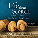 Life from Scratch: A Memoir of Food, Family, and Forgiveness Audiobook by Sasha Martin Narrated by Andi Arndt