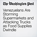 Venezuelans Are Storming Supermarkets and Attacking Trucks as Food Supplies Dwindle | Joshua Partlow,Mariana Zuñiga