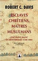 Esclaves chrétiens, maîtres musulmans : L'esclavage blanc en Méditerranée (1500-1800)