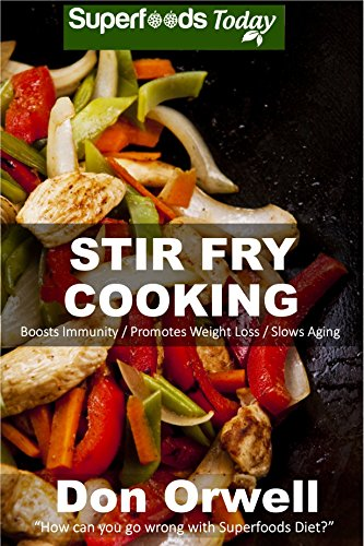 Stir Fry Cooking: Over 40 Wheat Free, Heart Healthy, Quick & Easy, Low Cholesterol, Whole Foods Stur Fry Recipes, Antioxidants & Phytochemicals: Cooking, ... & Easy-Low Cholesterol Book 45) by Don Òrwell