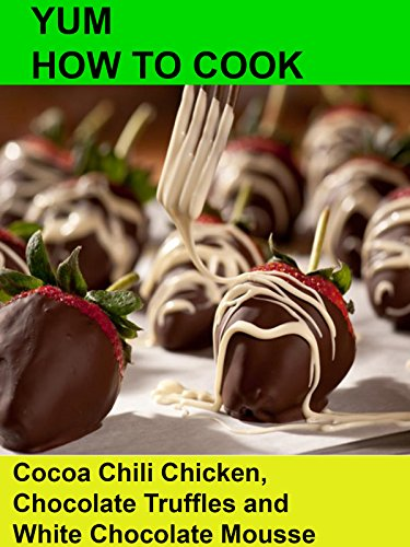 Yum! How To Cook Cocoa Chili Chicken, Chocolate Truffles and White Chocolate Mousse.