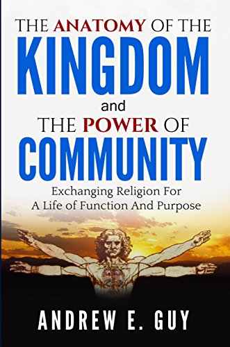 The Anatomy of The Kingdom and The Power of Community: Exchanging Religion For A Life of Function And Purpose