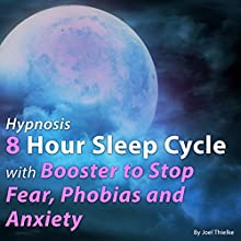 Hypnosis: 8 Hour Sleep Cycle with Booster to Stop Fear, Phobias, and Anxiety Audiobook by Joel Thielke Narrated by Joel Thielke