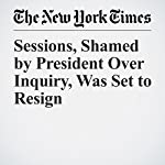 Sessions, Shamed by President Over Inquiry, Was Set to Resign | Michael S. Schmidt,Maggie Haberman