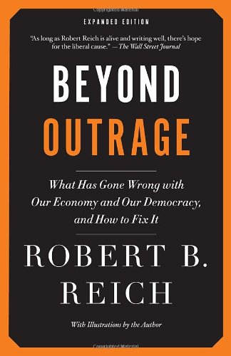 Beyond Outrage: Expanded Edition: What has gone wrong with our economy and our democracy, and how to fix it, Reich, Robert B.