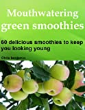 Mouthwatering green smoothies: 60 delicious smoothies to keep you looking young