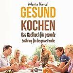 Gesund Kochen [Healthy Cooking]: Das Kochbuch für gesunde Ernährung für die ganze Familie [A Cookbook for Healthy Nutrition for the Whole Family] | Marita Kantel