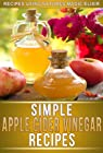 Apple Cider Vinegar Recipes: Recipes Using Natures Elixir For Great Health, Weight Loss And Energy. (The Simple Recipe Series)