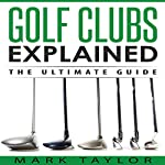 Golf Clubs Explained: The Ultimate Guide | Mark Taylor