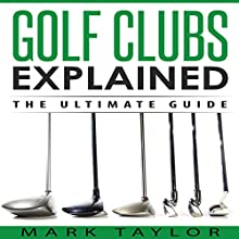 Golf Clubs Explained: The Ultimate Guide Audiobook by Mark Taylor Narrated by Forris Day Jr
