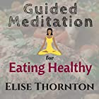Guided Meditation for Eating Healthy Rede von Elise Thornton Gesprochen von: Forris Day Jr