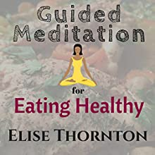 Guided Meditation for Eating Healthy Speech by Elise Thornton Narrated by Forris Day Jr