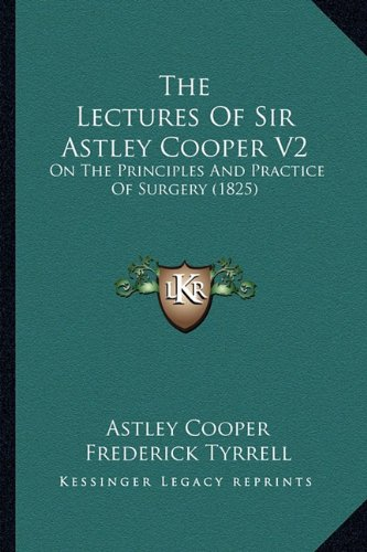 The Lectures of Sir Astley Cooper V2: On the Principles and Practice of Surgery (1825)