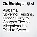 Alabama Governor Resigns, Pleads Guilty to Charges Tied to Allegations He Tried to Cover up Affair With a Top Aide | Amber Phillips