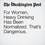 For Women, Heavy Drinking Has Been Normalized. That's Dangerous. | Kimberly Kindy,Dan Keating