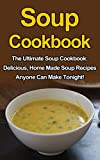 Soup Cookbook: The Ultimate Soup Cookbook: Delicious, Home Made Soup Recipes Anyone Can Make Tonight! (Soup Cookbook, Soup Cookbook Series, Soup Recipes, Soup Recipe Books,)