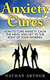 Anxiety Cures: How to Cure Anxiety, Calm the Mind, and Get to the Root of Your Worries (Stop worrying, Anxiety and stress, Calm your mind, Anxiety solutions, … Anxiety cure, Panic attacks and anxiety)