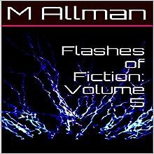 Flashes of Fiction, Volume 5 | Livre audio Auteur(s) : M. Allman Narrateur(s) : Matthew Woods