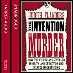 The Invention of Murder: How the Victorians Revelled in Death and Detection and Created Modern Crime | Judith Flanders