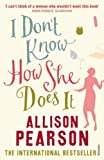 I Don't Know How She Does It: A Comedy about Failure, a Tragedy about Success (0099428385) by Pearson, Allison