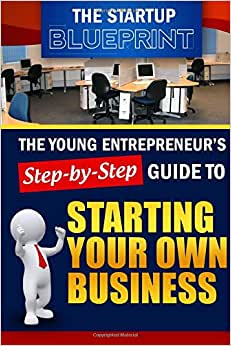 The Startup Blueprint : The Young Entrepreneur's Step-by-Step Guide: To Starting Your Own Business