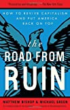 The Road from Ruin: How to Revive Capitalism and Put America Back on Top (0307464237) by Bishop, Matthew