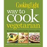COOKING LIGHT : WAY TO COOK VEGETARIAN - THE COMPLETE VISUAL GUIDE TO HEALTHY ...by COOKING LIGHT MAGAZINE
