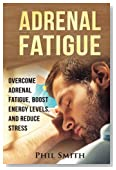 Adrenal Fatigue: Overcome Adrenal Fatigue Syndrome, Boost Energy Levels, and Reduce Stress