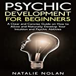 Psychic Development for Beginners: A Clear and Concise Guide on How to Allow and Naturally Develop Your Intuition and Psychic Abilities | Natalie Nolan