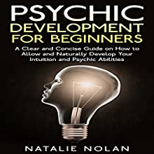 Psychic Development for Beginners: A Clear and Concise Guide on How to Allow and Naturally Develop Your Intuition and Psychic Abilities (       UNABRIDGED) by Natalie Nolan Narrated by Hillary Hawkins