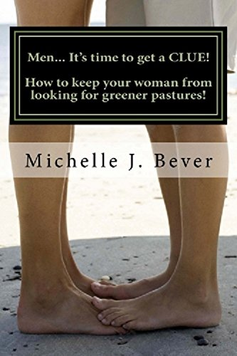 Book: Men... It's time to get a CLUE! How to keep your woman from looking towards greener pastures! by Michelle J. Bever