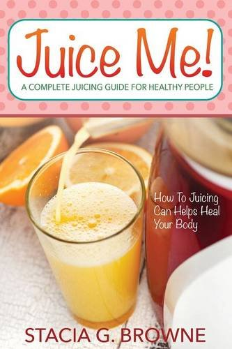 Juice Me! A Complete Juicing Guide For Healthy People