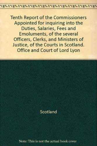 Tenth Report of the Commissioners Appointed for inquiring into the Duties, Salaries, Fees and Emoluments, of the several Officers, Clerks, and Ministers of Justice, of the Courts in Scotland. Office and Court of Lord Lyon PDF