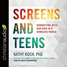 Screens and Teens: Connecting with Our Kids in a Wireless World Audiobook by Kathy Koch Narrated by Ann M. Richardson