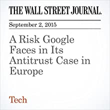 A Risk Google Faces in Its Antitrust Case in Europe (       UNABRIDGED) by Natalia Drozdiak Narrated by Alexander Quincy