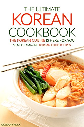 The Ultimate Korean Cookbook – The Korean Cuisine is Here for You!: 50 Most Amazing Korean Food Recipes