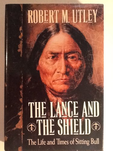 The Lance and the Shield: The Life and Times of Sitting Bull, Utley, Robert M.