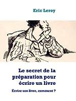 Le secret de la pr�paration pour �crire un livre: �crire son livre, comment ?