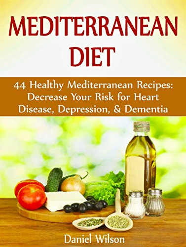 Mediterranean Diet: 44 Healthy Mediterranean Recipes: Decrease Your Risk for Heart Disease, Depression, & Dementia by Daniel Wilson