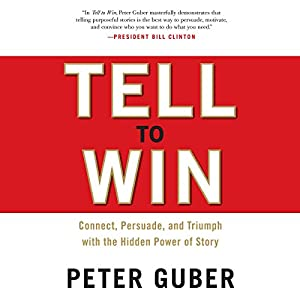 Tell to Win: Connect, Persuade, and Triumph with the Hidden Power of Story | [Peter Guber]