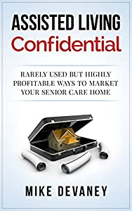 Assisted Living Confidential: Rarely Used but Highly Profitable Ways to Market Your Senior Care Home from Mike Devaney