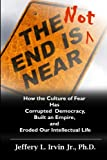 The End Is Not Near: How the Culture of Fear Has Corrupted Democracy, Built an Empire, and Eroded Our Intellectual Life