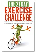 The 21-Day Exercise Challenge: learn how to make exercise a daily habit in just 21 days, even if you hate it or don't have time! (21-Day Challenges) (Volume 2)