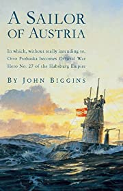 A Sailor of Austria: In Which, Without Really Intending to, Otto Prohaska Becomes Official War Hero No. 27 of the Habsbur (The Otto Prohaska Novels)
