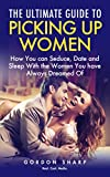 The Ultimate Guide to Picking Up Women - How You can Seduce, Date and Sleep With the Women You have Always Dreamed Of