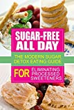 Sugar-Free All Day - The Modern Sugar Detox Eating Guide for Eliminating Process: Looking to eliminate processed sugar from your diet