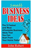 Small Business Ideas: The 5 Fastest and Most Affordable Business Ideas That You Can Start From Your Home Today