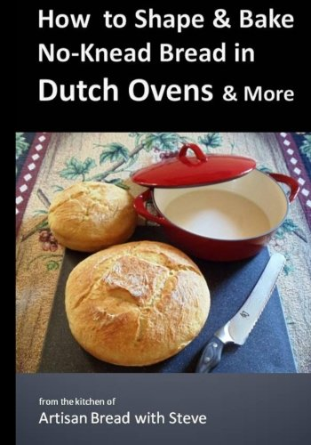 How to Shape & Bake No-Knead Bread in Dutch Ovens & More: From the Kitchen of Artisan Bread with Steve by Steve Gamelin